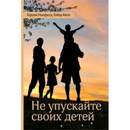 Не упускайте своих детей. Книга Гордон Ньюфелд