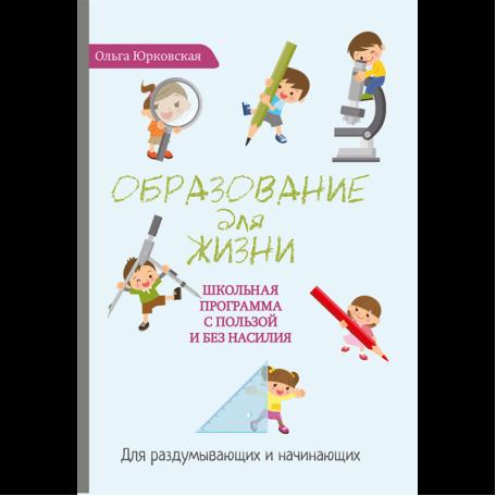 Образование для жизни. Школьная программа с пользой и без насилия. Книга Юрковской Ольги